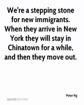 Peter Ng  - We're a stepping stone for new immigrants. When they arrive in New York they will stay in Chinatown for a while, and then they move out.