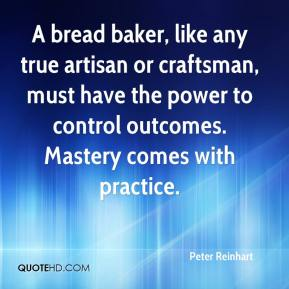 Peter Reinhart  - A bread baker, like any true artisan or craftsman, must have the power to control outcomes. Mastery comes with practice.
