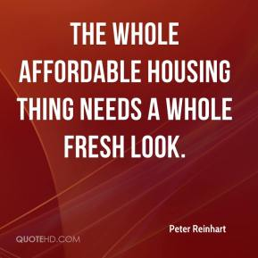 Peter Reinhart  - The whole affordable housing thing needs a whole fresh look.
