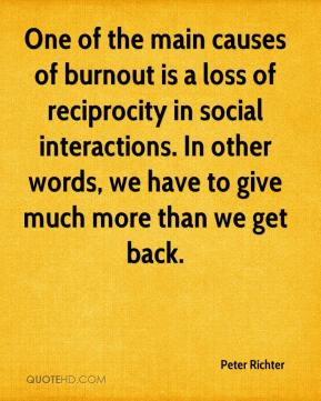 Peter Richter  - One of the main causes of burnout is a loss of reciprocity in social interactions. In other words, we have to give much more than we get back.