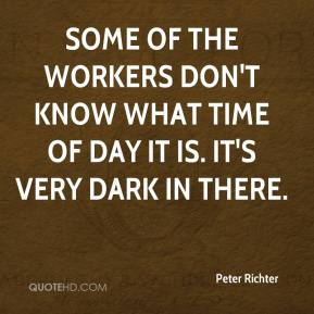 Peter Richter  - Some of the workers don't know what time of day it is. It's very dark in there.