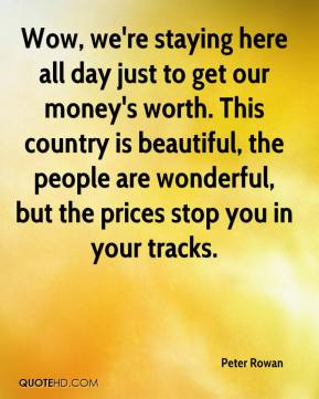 Peter Rowan  - Wow, we're staying here all day just to get our money's worth. This country is beautiful, the people are wonderful, but the prices stop you in your tracks.