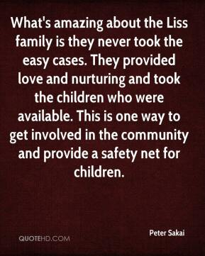 Peter Sakai  - What's amazing about the Liss family is they never took the easy cases. They provided love and nurturing and took the children who were available. This is one way to get involved in the community and provide a safety net for children.