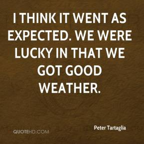 Peter Tartaglia  - I think it went as expected. We were lucky in that we got good weather.