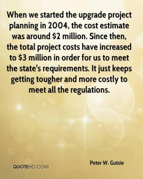 Peter W. Gutsie  - When we started the upgrade project planning in 2004, the cost estimate was around $2 million. Since then, the total project costs have increased to $3 million in order for us to meet the state's requirements. It just keeps getting tougher and more costly to meet all the regulations.