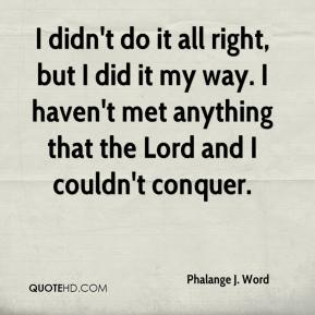 Phalange J. Word  - I didn't do it all right, but I did it my way. I haven't met anything that the Lord and I couldn't conquer.