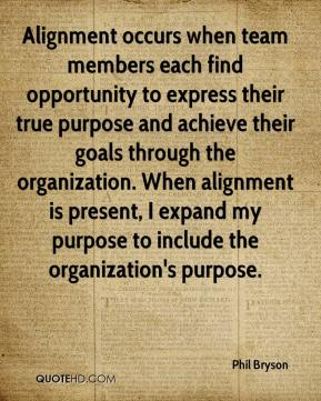 Phil Bryson  - Alignment occurs when team members each find opportunity to express their true purpose and achieve their goals through the organization. When alignment is present, I expand my purpose to include the organization's purpose.