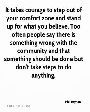 Phil Bryson  - It takes courage to step out of your comfort zone and stand up for what you believe. Too often people say there is something wrong with the community and that something should be done but don't take steps to do anything.