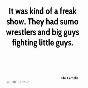 Phil Cardella  - It was kind of a freak show. They had sumo wrestlers and big guys fighting little guys.
