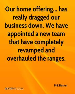 Phil Dutton  - Our home offering... has really dragged our business down. We have appointed a new team that have completely revamped and overhauled the ranges.