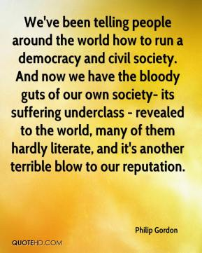 Philip Gordon  - We've been telling people around the world how to run a democracy and civil society. And now we have the bloody guts of our own society- its suffering underclass - revealed to the world, many of them hardly literate, and it's another terrible blow to our reputation.
