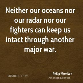 Philip Morrison - Neither our oceans nor our radar nor our fighters can keep us intact through another major war.