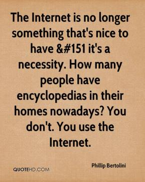 Phillip Bertolini  - The Internet is no longer something that's nice to have &#151 it's a necessity. How many people have encyclopedias in their homes nowadays? You don't. You use the Internet.