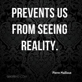 Pierre Mailloux  - prevents us from seeing reality.