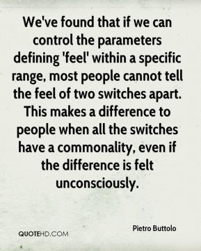 Pietro Buttolo  - We've found that if we can control the parameters defining 'feel' within a specific range, most people cannot tell the feel of two switches apart. This makes a difference to people when all the switches have a commonality, even if the difference is felt unconsciously.