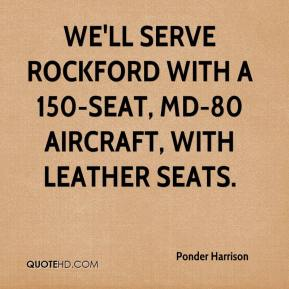 Ponder Harrison  - We'll serve Rockford with a 150-seat, MD-80 aircraft, with leather seats.