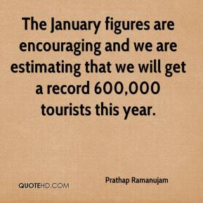 Prathap Ramanujam  - The January figures are encouraging and we are estimating that we will get a record 600,000 tourists this year.