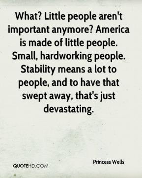 What? Little people aren't important anymore? America is made of little people. Small, hardworking people. Stability means a lot to people, and to have that swept away, that's just devastating.