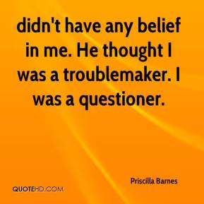 didn't have any belief in me. He thought I was a troublemaker. I was a questioner.