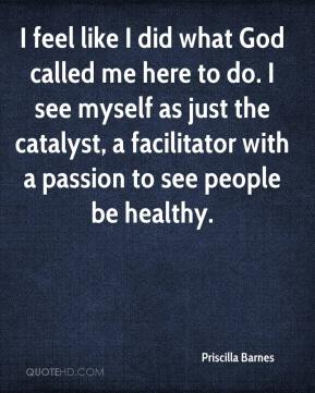 I feel like I did what God called me here to do. I see myself as just the catalyst, a facilitator with a passion to see people be healthy.