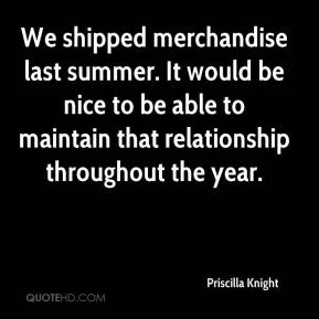 We shipped merchandise last summer. It would be nice to be able to maintain that relationship throughout the year.