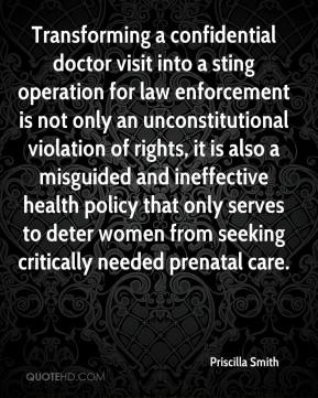 Priscilla Smith  - Transforming a confidential doctor visit into a sting operation for law enforcement is not only an unconstitutional violation of rights, it is also a misguided and ineffective health policy that only serves to deter women from seeking critically needed prenatal care.