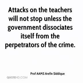 Prof AAMS Arefin Siddique  - Attacks on the teachers will not stop unless the government dissociates itself from the perpetrators of the crime.