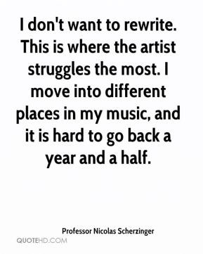 I don't want to rewrite. This is where the artist struggles the most. I move into different places in my music, and it is hard to go back a year and a half.