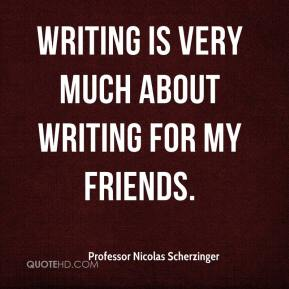 Writing is very much about writing for my friends.