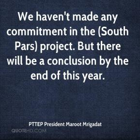 PTTEP President Maroot Mrigadat  - We haven't made any commitment in the (South Pars) project. But there will be a conclusion by the end of this year.