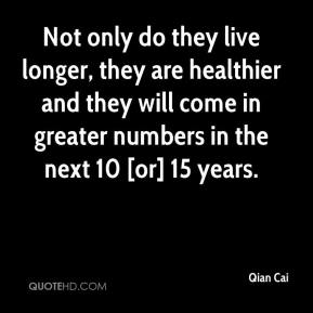 Qian Cai  - Not only do they live longer, they are healthier and they will come in greater numbers in the next 10 [or] 15 years.