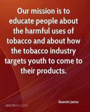 Quentin James  - Our mission is to educate people about the harmful uses of tobacco and about how the tobacco industry targets youth to come to their products.