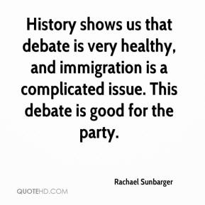 Rachael Sunbarger  - History shows us that debate is very healthy, and immigration is a complicated issue. This debate is good for the party.