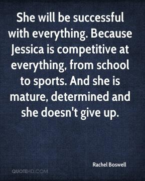Rachel Boswell  - She will be successful with everything. Because Jessica is competitive at everything, from school to sports. And she is mature, determined and she doesn't give up.