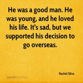 Rachel Silva  - He was a good man. He was young, and he loved his life. It's sad, but we supported his decision to go overseas.