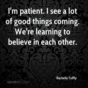 Rachelle Tuffly  - I'm patient. I see a lot of good things coming. We're learning to believe in each other.
