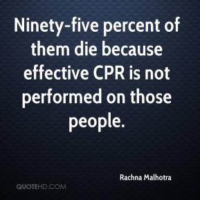 Rachna Malhotra  - Ninety-five percent of them die because effective CPR is not performed on those people.