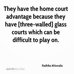 Radhika Ahluwalia  - They have the home court advantage because they have [three-walled] glass courts which can be difficult to play on.