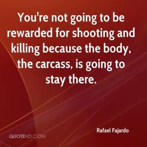 Rafael Fajardo  - You're not going to be rewarded for shooting and killing because the body, the carcass, is going to stay there.