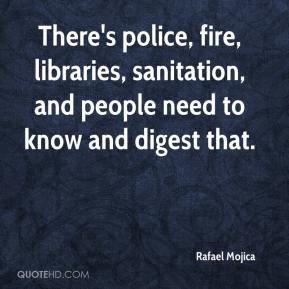 Rafael Mojica  - There's police, fire, libraries, sanitation, and people need to know and digest that.