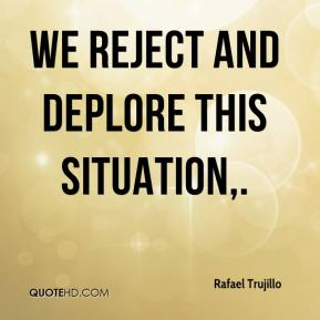 Rafael Trujillo  - We reject and deplore this situation.