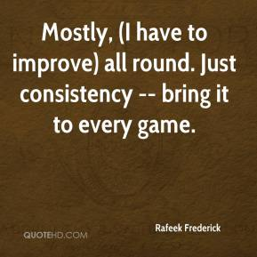 Rafeek Frederick  - Mostly, (I have to improve) all round. Just consistency -- bring it to every game.