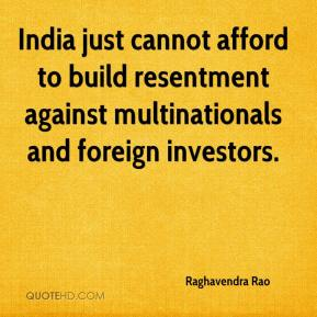 Raghavendra Rao  - India just cannot afford to build resentment against multinationals and foreign investors.
