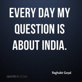 Raghubir Goyal  - Every day my question is about India.