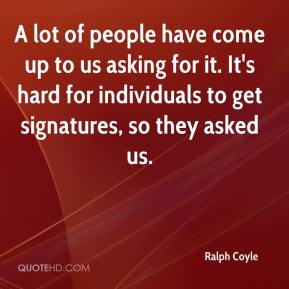 Ralph Coyle  - A lot of people have come up to us asking for it. It's hard for individuals to get signatures, so they asked us.