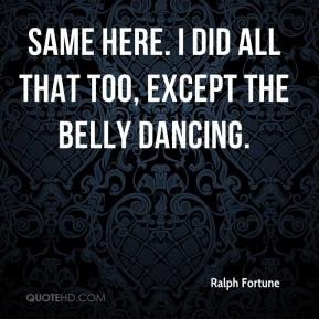 Ralph Fortune  - Same here. I did all that too, except the belly dancing.