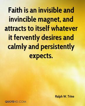 Ralph W. Trine - Faith is an invisible and invincible magnet, and attracts to itself whatever it fervently desires and calmly and persistently expects.
