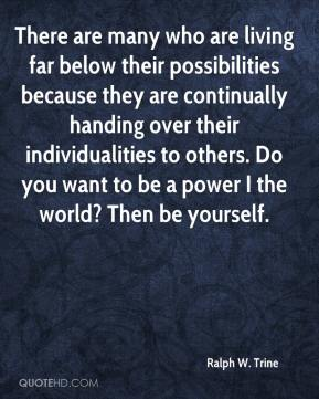 Ralph W. Trine - There are many who are living far below their possibilities because they are continually handing over their individualities to others. Do you want to be a power I the world? Then be yourself.
