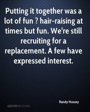 Randy Hussey  - Putting it together was a lot of fun ? hair-raising at times but fun. We're still recruiting for a replacement. A few have expressed interest.