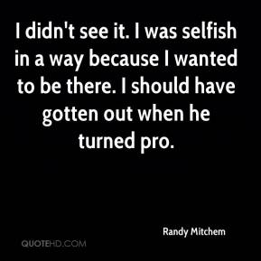 I didn't see it. I was selfish in a way because I wanted to be there. I should have gotten out when he turned pro.